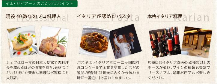 ガビアーノのこだわりポイント | 現役40数年のプロ料理人 professional / シェフはローマの日本大使館での料理長を務めるほどの腕前を持ち、素材にこだわり抜いた贅沢な料理はお客様にも大好評。 | イタリアが認めたパスタ Pasta / パスタは、イタリアボローニャ国際料理コンクールで金賞を受賞したほどの逸品。審査員に「地元に古くから伝わる味に一番近い」と言わしめました。 | 本格イタリア料理 itarian / 店頭にはイタリア直送の50種類以上のチーズが並び、ワインの種類も豊富でリーズナブル。是非お店でもお楽しみください。